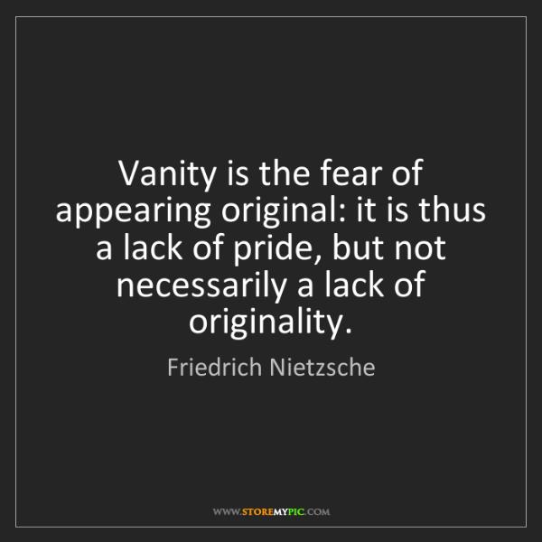Friedrich Nietzsche: Vanity is the fear of appearing original: it is thus...