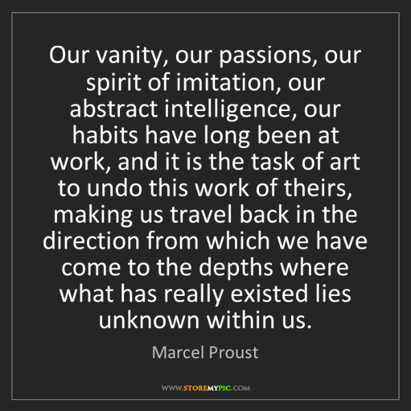 Marcel Proust: Our vanity, our passions, our spirit of imitation, our...