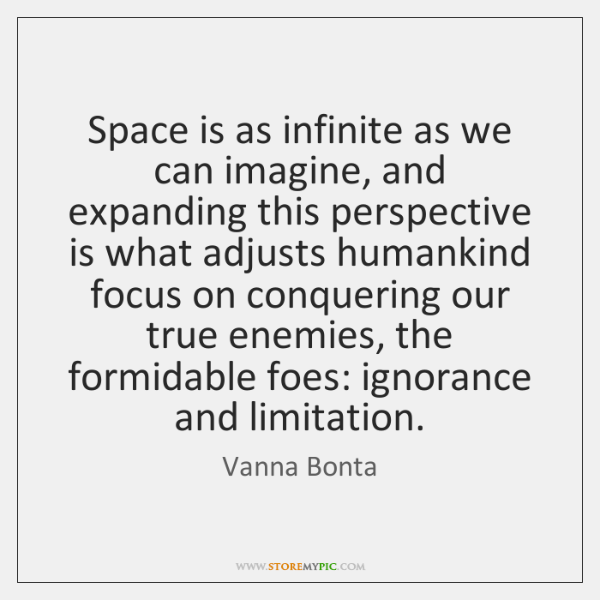 Space is as infinite as we can imagine, and expanding this perspective ...