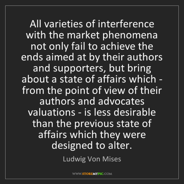 Ludwig Von Mises: All varieties of interference with the market phenomena...