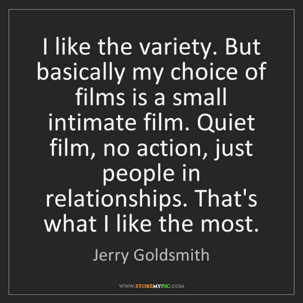 Jerry Goldsmith: I like the variety. But basically my choice of films...