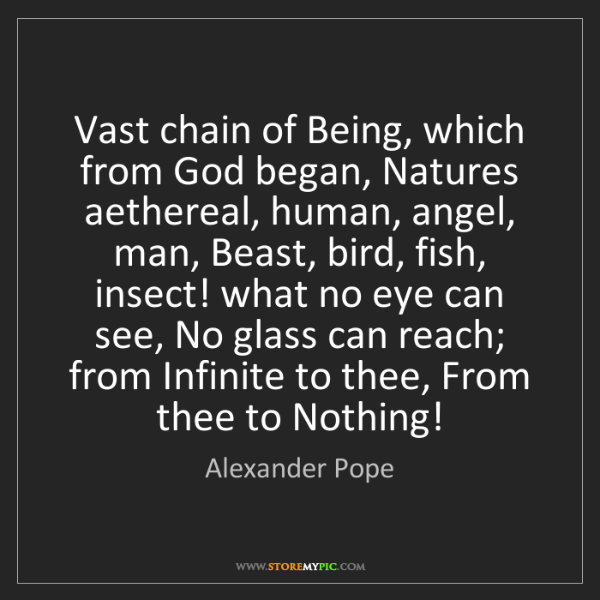 Alexander Pope: Vast chain of Being, which from God began, Natures aethereal,...
