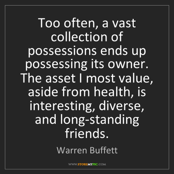 Warren Buffett: Too often, a vast collection of possessions ends up possessing...