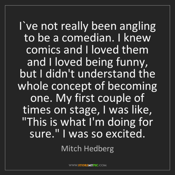 Mitch Hedberg: I`ve not really been angling to be a comedian. I knew...