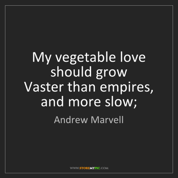 Andrew Marvell: My vegetable love should grow   Vaster than empires,...