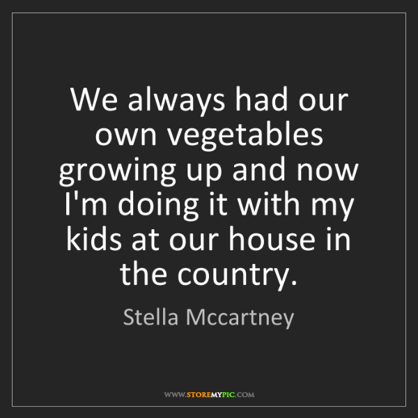 Stella Mccartney: We always had our own vegetables growing up and now I'm...