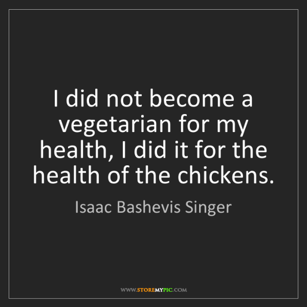Isaac Bashevis Singer: I did not become a vegetarian for my health, I did it...