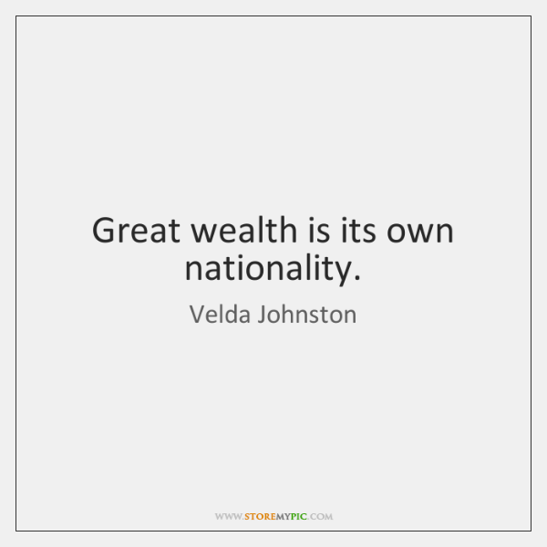 Great wealth is its own nationality.