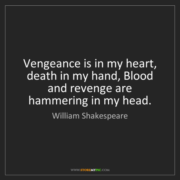 William Shakespeare: Vengeance is in my heart, death in my hand, Blood and...