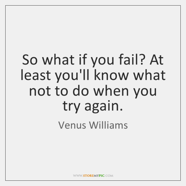 So what if you fail? At least you'll know what not to ...