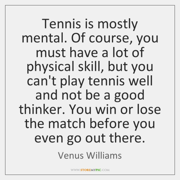 Tennis is mostly mental. Of course, you must have a lot of ...