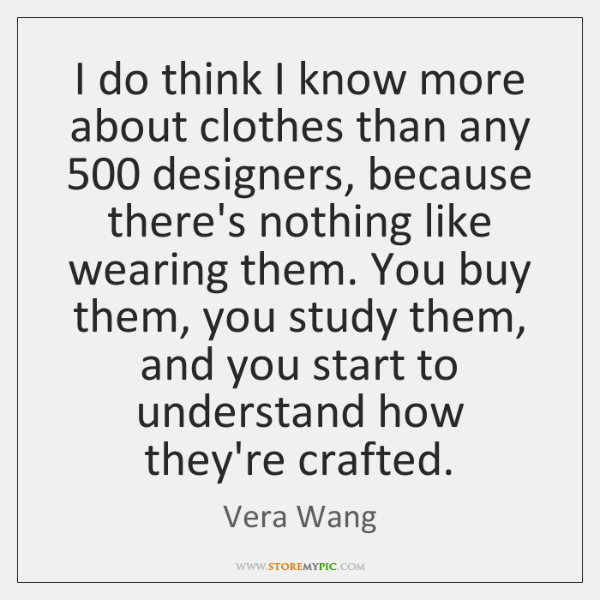 I do think I know more about clothes than any 500 designers, because ...