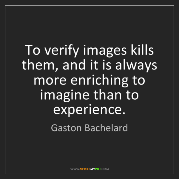 Gaston Bachelard: To verify images kills them, and it is always more enriching...