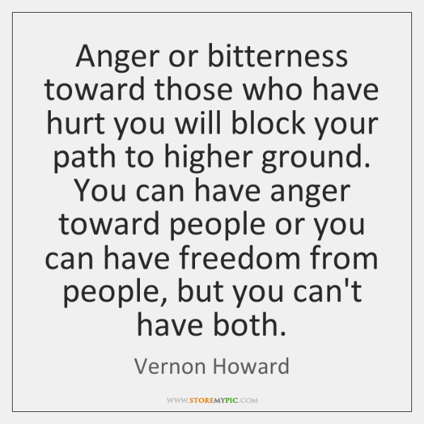 Anger or bitterness toward those who have hurt you will block your ...
