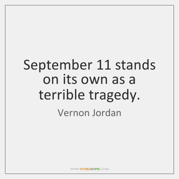 September 11 stands on its own as a terrible tragedy.
