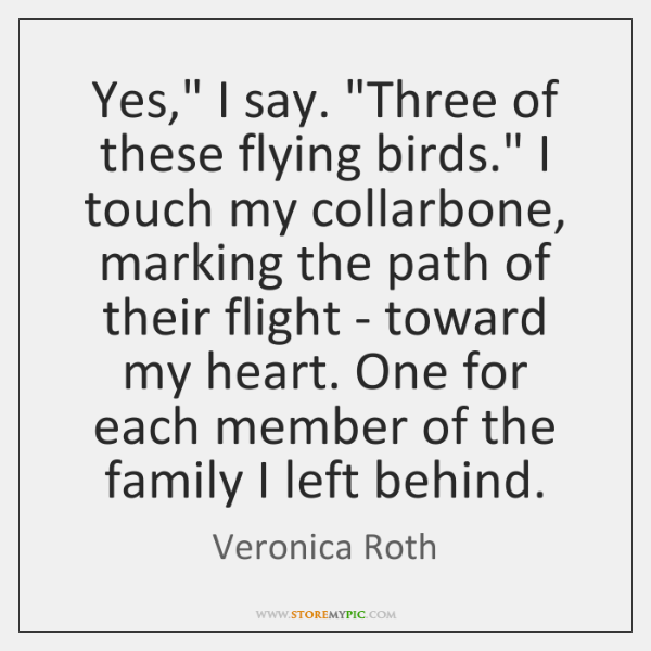 """Yes,"""" I say. """"Three of these flying birds."""" I touch my collarbone, ..."""