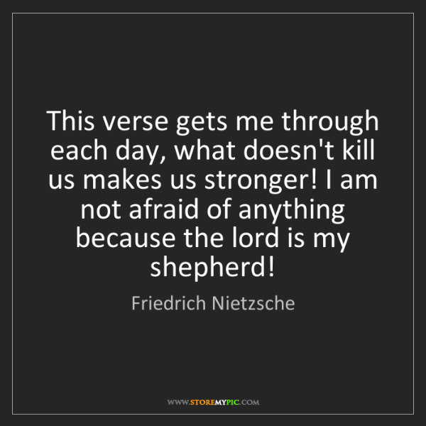 Friedrich Nietzsche: This verse gets me through each day, what doesn't kill...