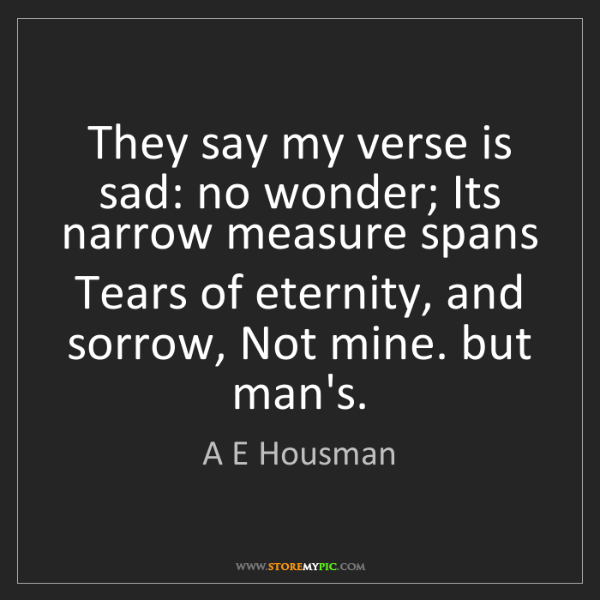A E Housman: They say my verse is sad: no wonder; Its narrow measure...