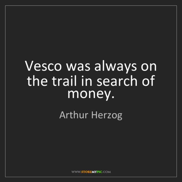 Arthur Herzog: Vesco was always on the trail in search of money.