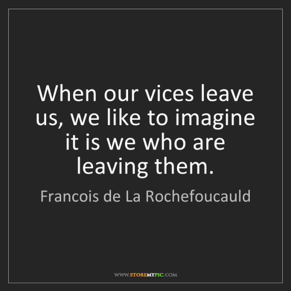 Francois de La Rochefoucauld: When our vices leave us, we like to imagine it is we...