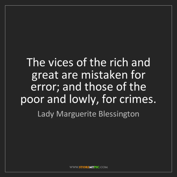 Lady Marguerite Blessington: The vices of the rich and great are mistaken for error;...