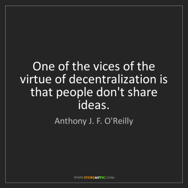 Anthony J. F. O'Reilly: One of the vices of the virtue of decentralization is...