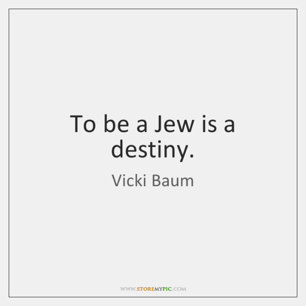 To be a Jew is a destiny.