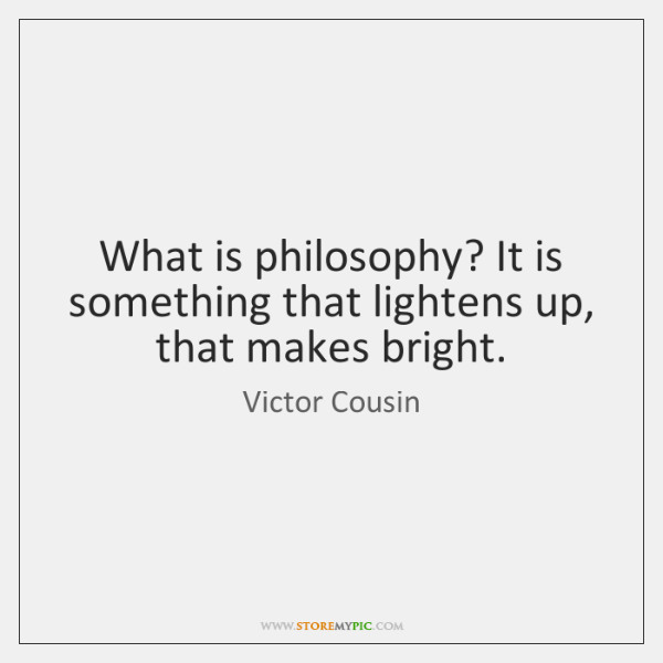 What is philosophy? It is something that lightens up, that makes bright.