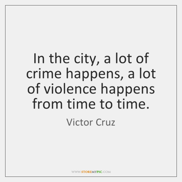 In the city, a lot of crime happens, a lot of violence ...