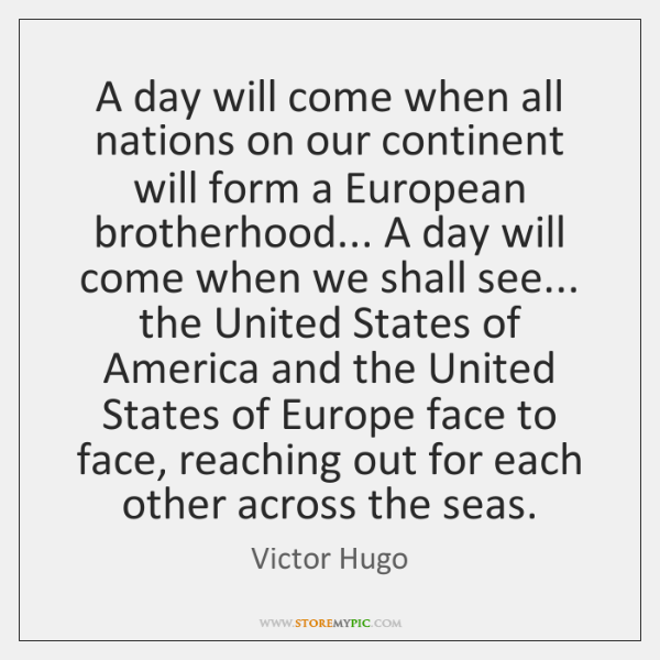 A day will come when all nations on our continent will form ...