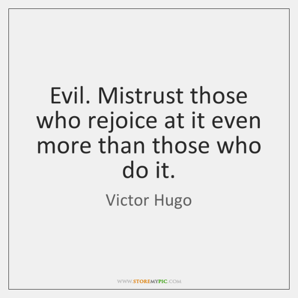 Evil. Mistrust those who rejoice at it even more than those who ...