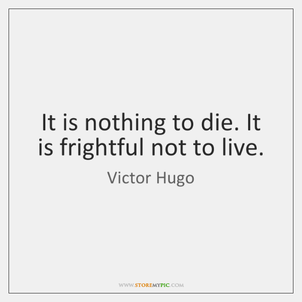 It is nothing to die. It is frightful not to live.