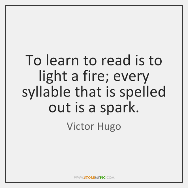 To learn to read is to light a fire; every syllable that ...