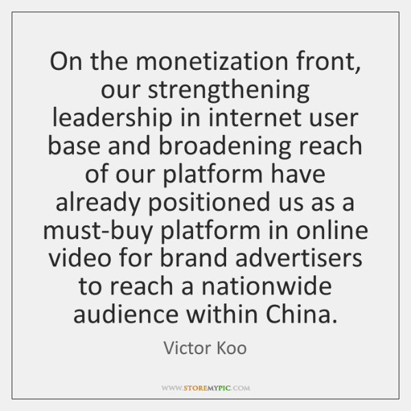 On the monetization front, our strengthening leadership in internet user base and ...