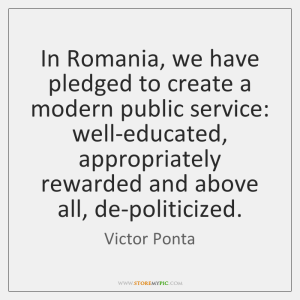 In Romania, we have pledged to create a modern public service: well-educated, ...