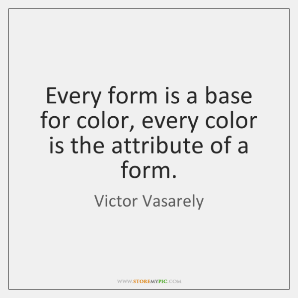 Every form is a base for color, every color is the attribute ...