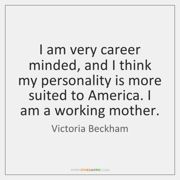 I am very career minded, and I think my personality is more ...