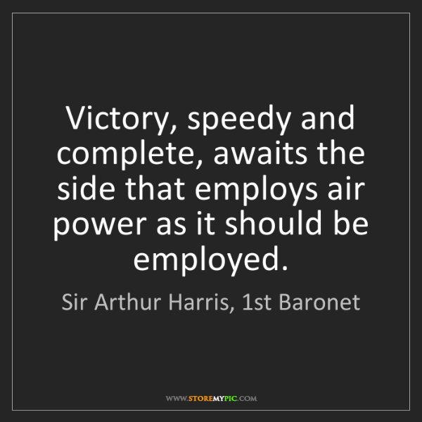 Sir Arthur Harris, 1st Baronet: Victory, speedy and complete, awaits the side that employs...