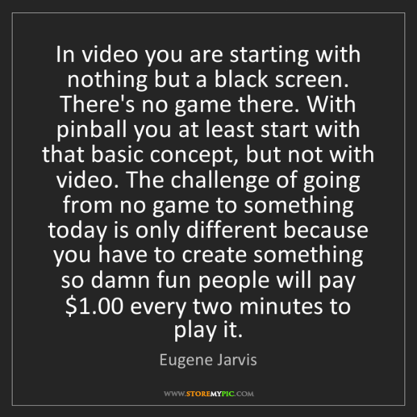 Eugene Jarvis: In video you are starting with nothing but a black screen....