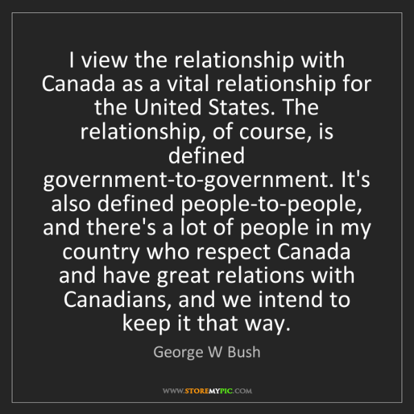 George W Bush: I view the relationship with Canada as a vital relationship...