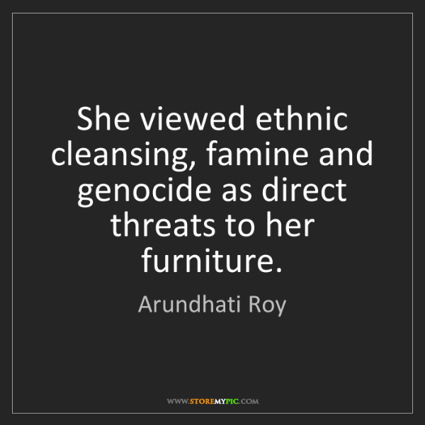 Arundhati Roy: She viewed ethnic cleansing, famine and genocide as direct...