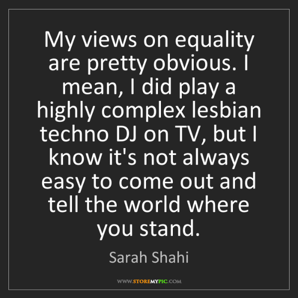 Sarah Shahi: My views on equality are pretty obvious. I mean, I did...