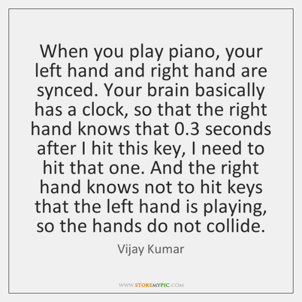 When you play piano, your left hand and right hand are synced. ...