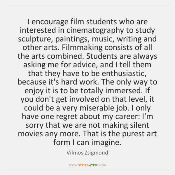 I encourage film students who are interested in cinematography to study sculpture, ...