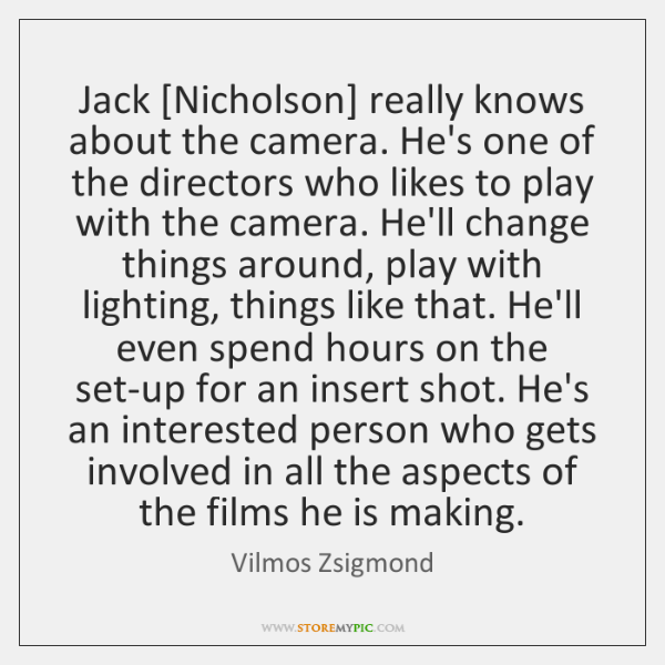 Jack [Nicholson] really knows about the camera. He's one of the directors ...