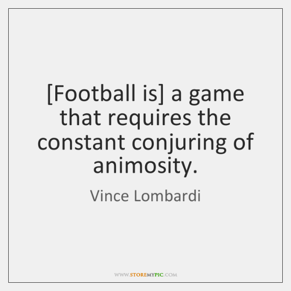 [Football is] a game that requires the constant conjuring of animosity.