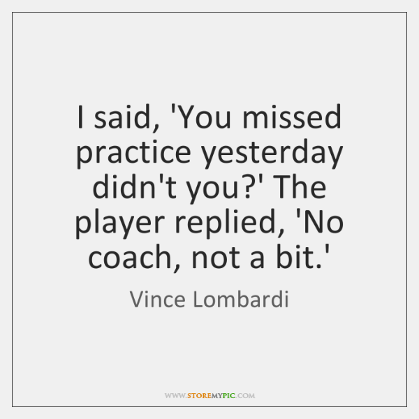 I said, 'You missed practice yesterday didn't you?' The player replied, ...