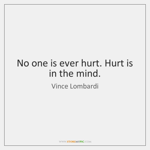 No one is ever hurt. Hurt is in the mind.