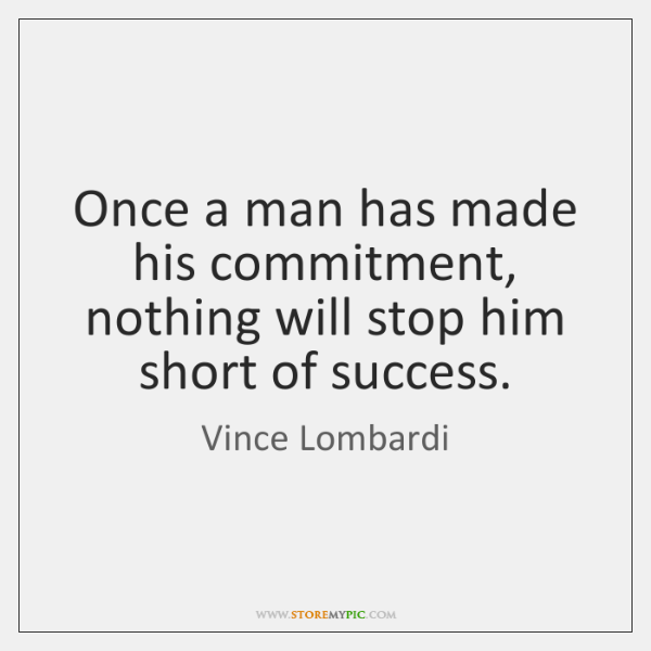 Once a man has made his commitment, nothing will stop him short ...