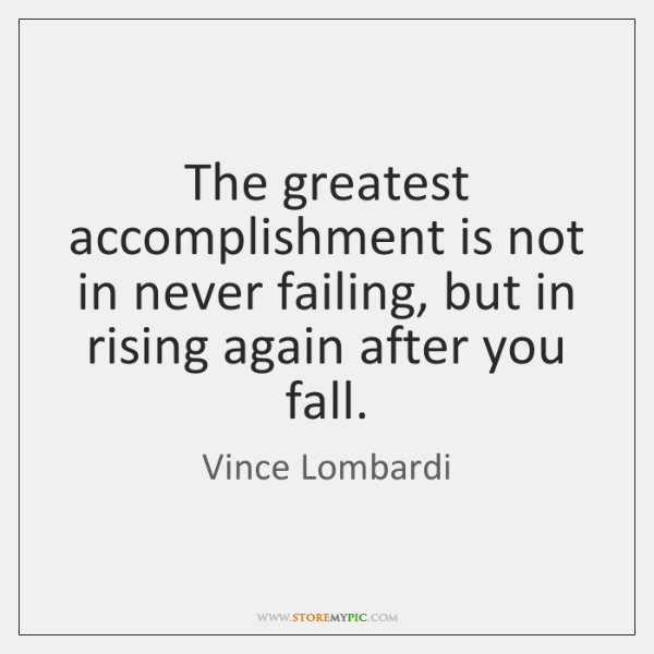 The greatest accomplishment is not in never failing, but in rising again ...